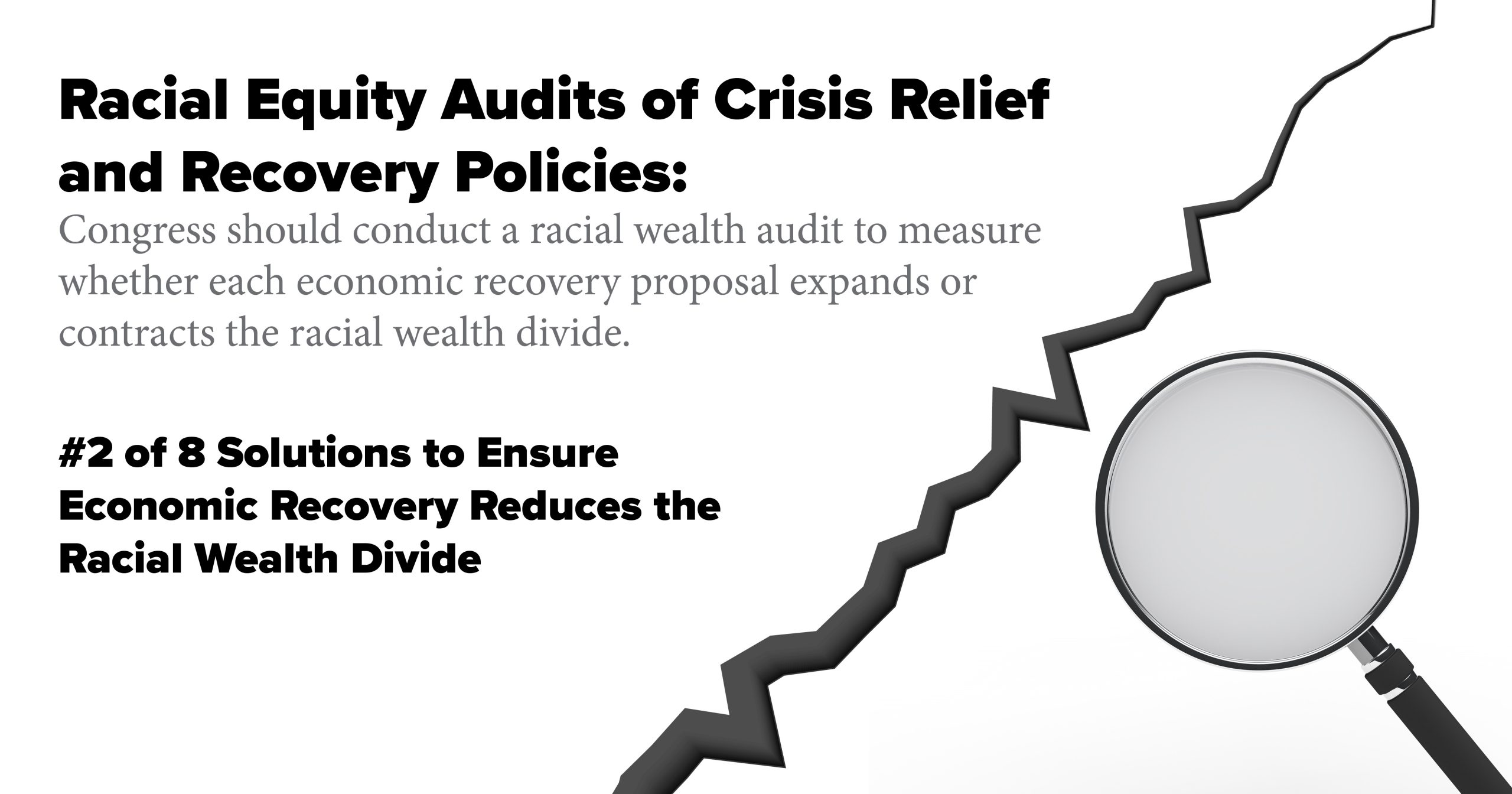 Racial Equity Audits of Crisis Relief and Recovery Policies: Congress should conduct a racial wealth audit to measure whether each economic recovery proposal expands or contracts the racial wealth divide.