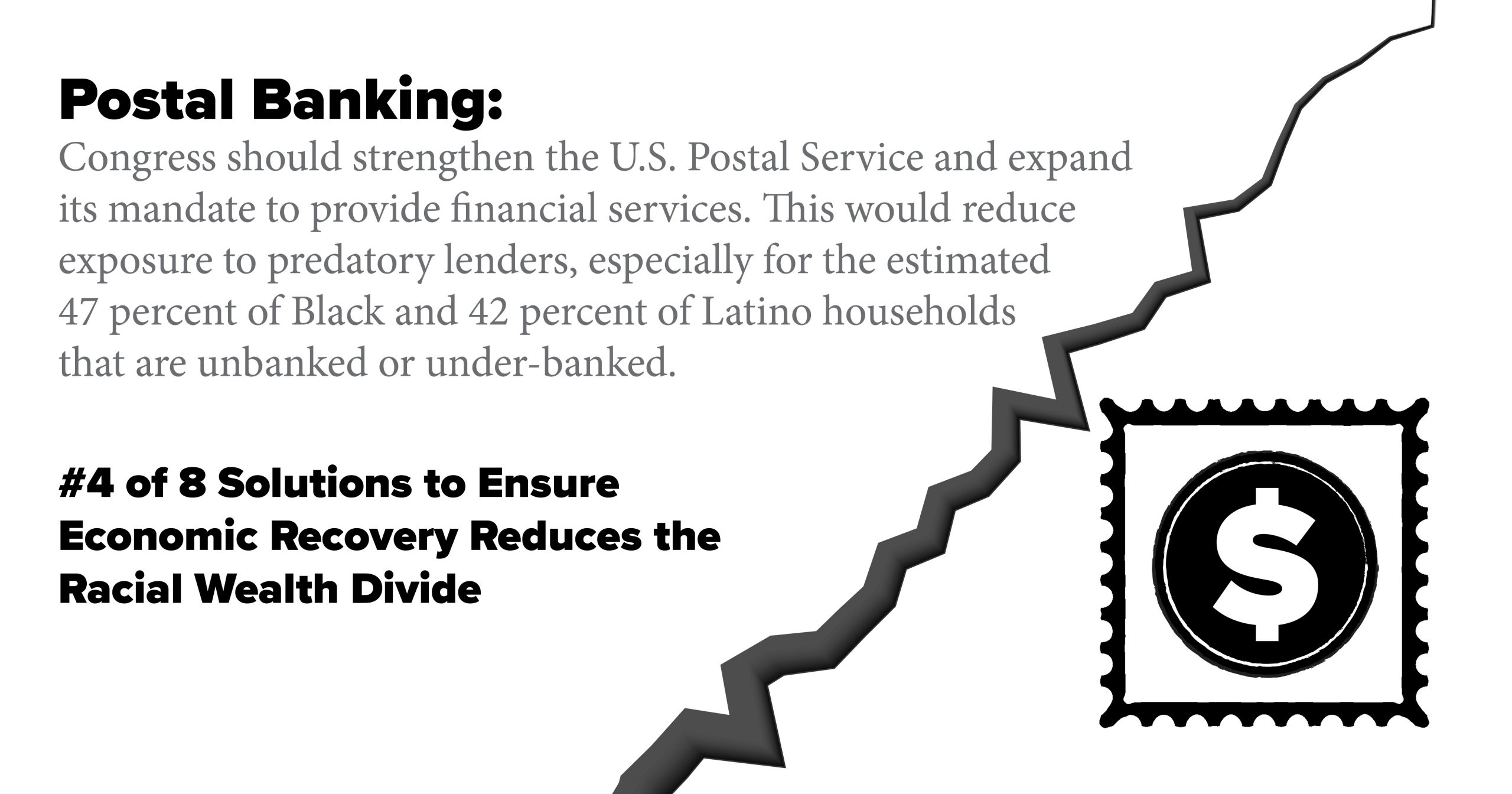 Postal Banking: Congress should strengthen the U.S. Postal Service and expand its mandate to provide financial services. This would reduce exposure to predatory lenders, especially for the estimated 47 percent of Black and 42 percent of Latino households that are unbanked or under-banked.