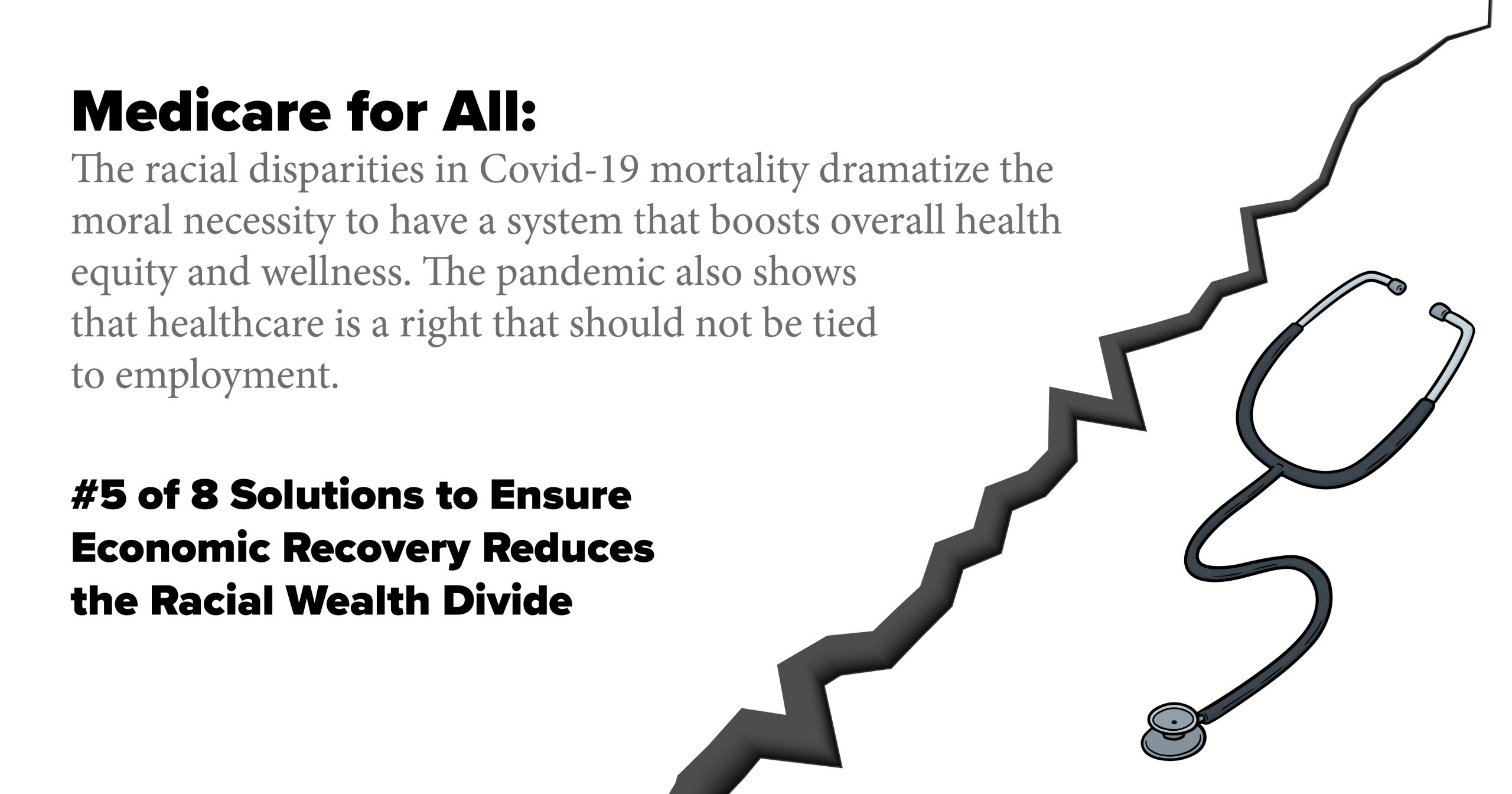 Medicare for All: The racial disparities in Covid-19 mortality dramatize the moral necessity to have a system that boosts overall health equity and wellness. The pandemic also shows that healthcare is a right that should not be tied to employment.