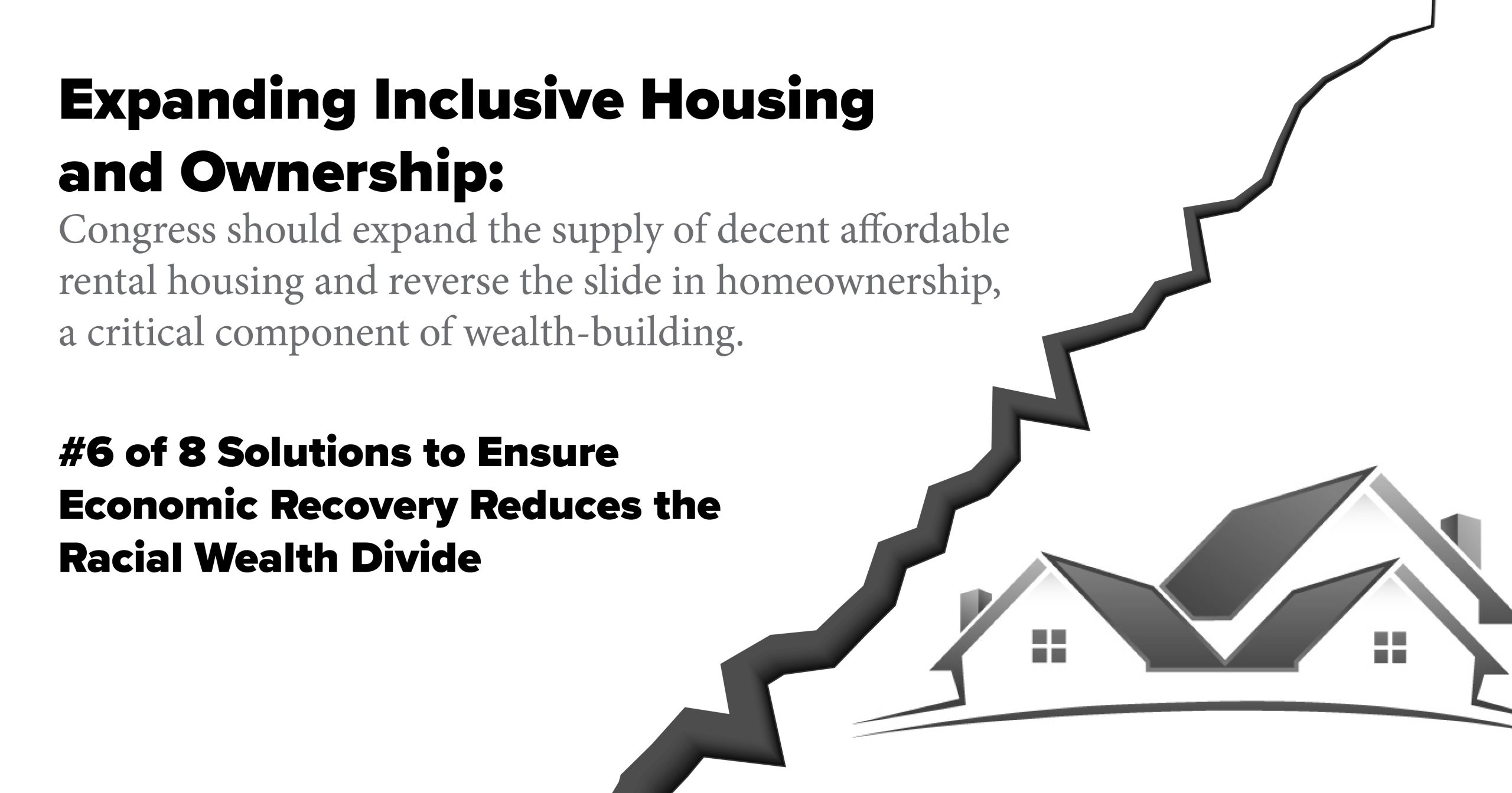 Expanding Inclusive Housing and Ownership. Congress should expand the supply of decent affordable rental housing and reverse the slide in homeownership, a critical component of wealth-building.