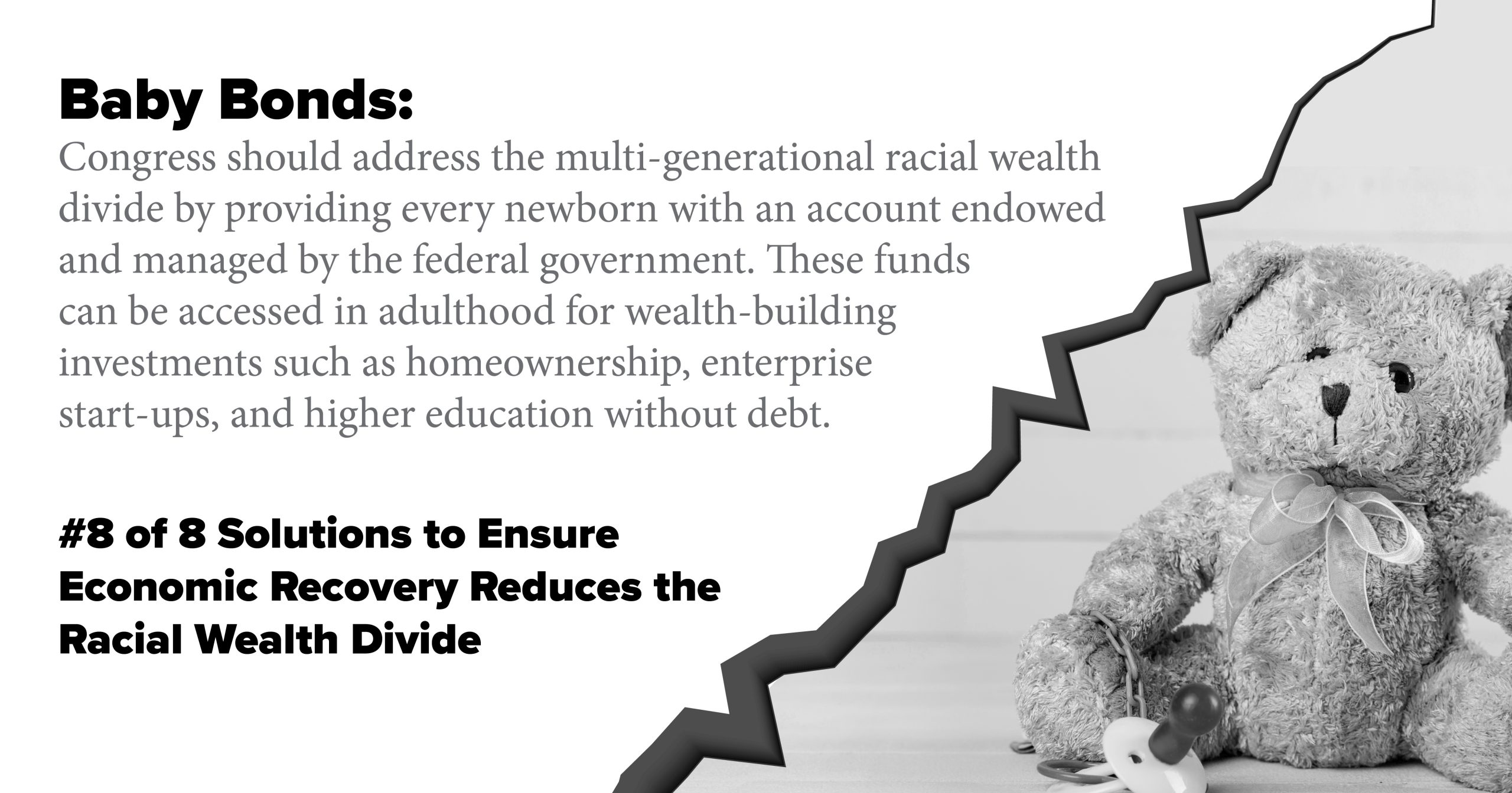 Baby Bonds. Congress should address the multi-generational racial wealth divide by providing every newborn with an account endowed and managed by the federal government. These funds can be accessed in adulthood for wealth-building investments such as homeownership, enterprise start-ups, and higher education without debt.