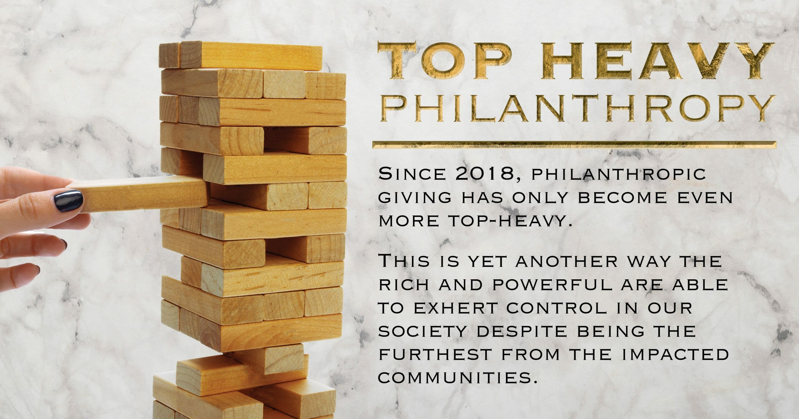 Top heavy philanthropy. Since 2018, philanthropic giving has only become even more top-heavy. This is yet another way the rich and powerful are able to exhert control in our society despite being the furthest from the impacted communities.