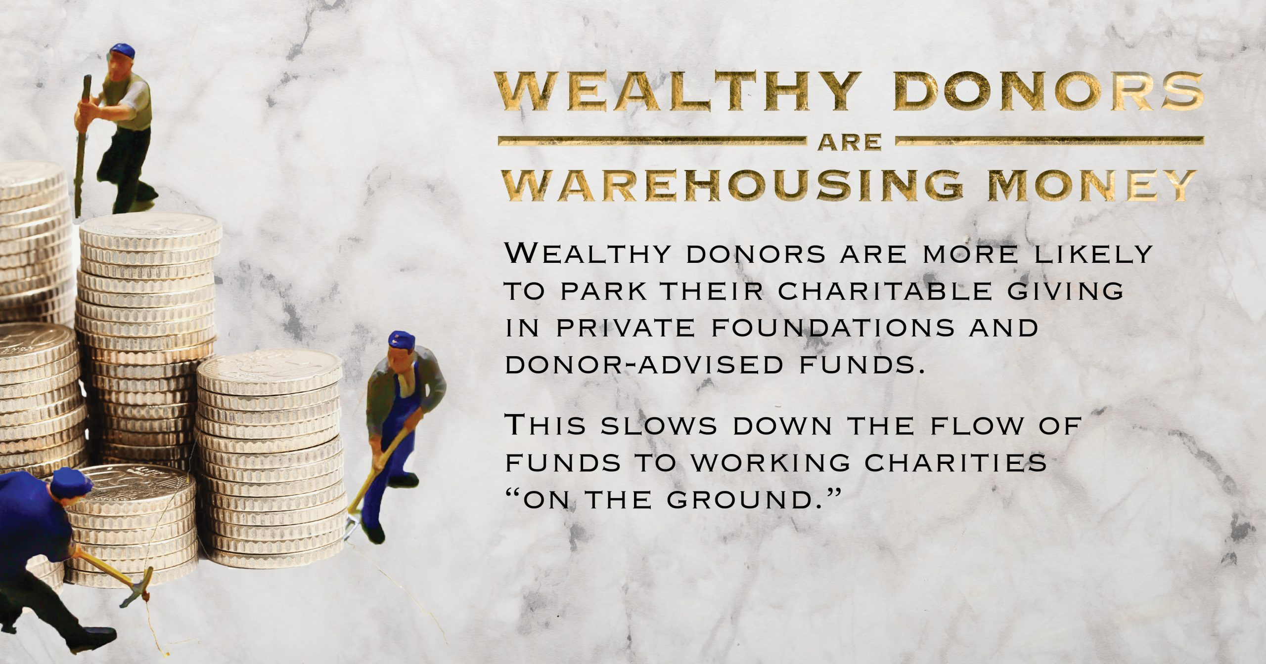 "Wealthy donors are warehousing money. Wealthy donors are more likely to park their charitable giving in private foundations and donor-advised funds. This slows down the flow of funds to working charities ""on the ground""."